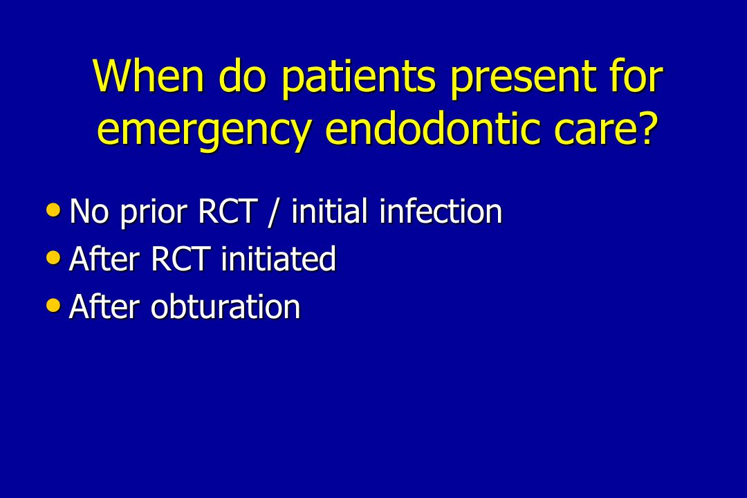 When do patients present for emergency endodontic care? No prior RCT / initial infection No prior RCT / initial infection After RCT initiated After RC