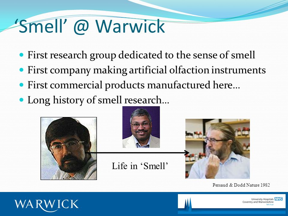 'Smell' @ Warwick First research group dedicated to the sense of smell First company making artificial olfaction instruments First commercial products manufactured here… Long history of smell research… Life in 'Smell' Persaud & Dodd Nature 1982