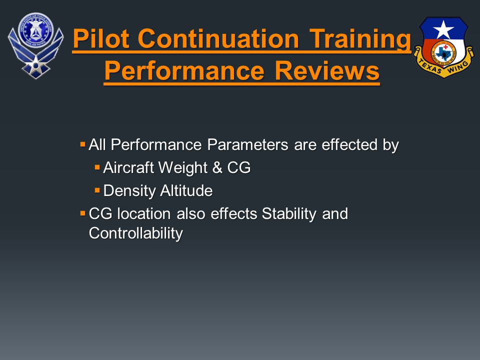  All Performance Parameters are effected by  Aircraft Weight & CG  Density Altitude  CG location also effects Stability and Controllability Pilot Continuation Training Performance Reviews