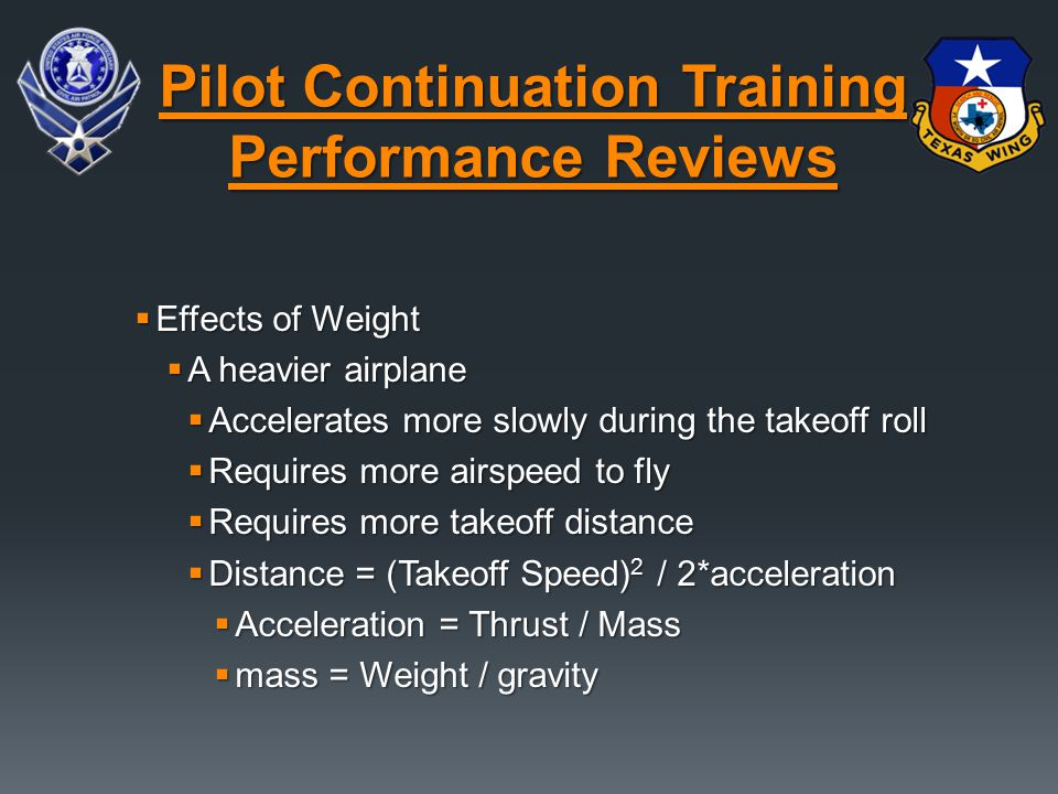  Effects of Weight  A heavier airplane  Accelerates more slowly during the takeoff roll  Requires more airspeed to fly  Requires more takeoff distance  Distance = (Takeoff Speed) 2 / 2*acceleration  Acceleration = Thrust / Mass  mass = Weight / gravity Pilot Continuation Training Performance Reviews