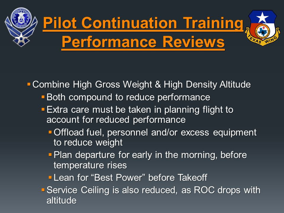  Combine High Gross Weight & High Density Altitude  Both compound to reduce performance  Extra care must be taken in planning flight to account for reduced performance  Offload fuel, personnel and/or excess equipment to reduce weight  Plan departure for early in the morning, before temperature rises  Lean for Best Power before Takeoff  Service Ceiling is also reduced, as ROC drops with altitude Pilot Continuation Training Performance Reviews