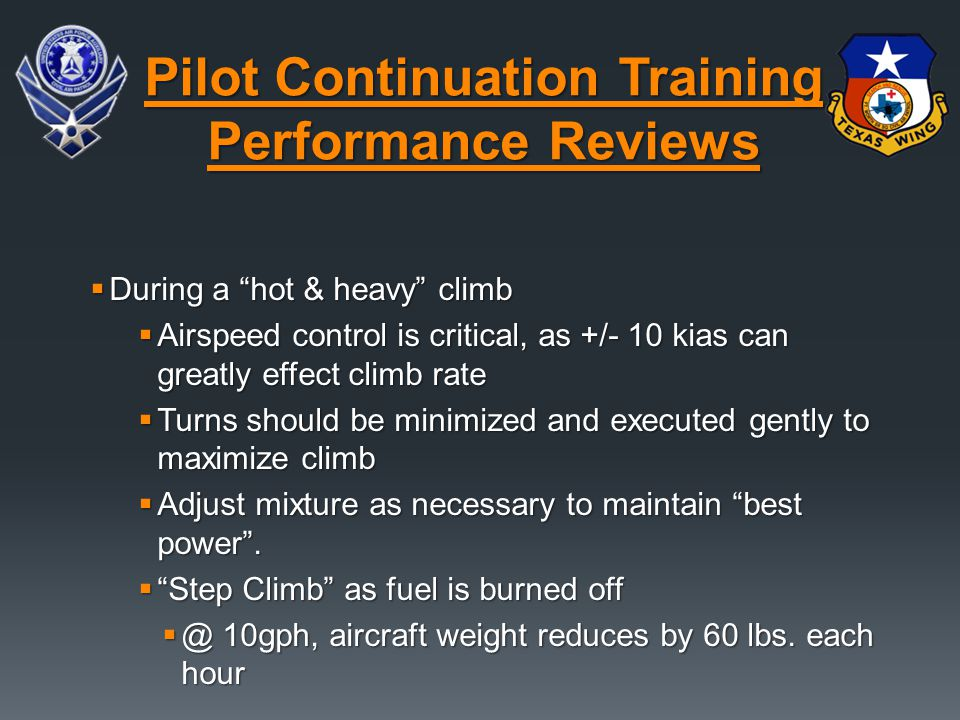  During a hot & heavy climb  Airspeed control is critical, as +/- 10 kias can greatly effect climb rate  Turns should be minimized and executed gently to maximize climb  Adjust mixture as necessary to maintain best power .