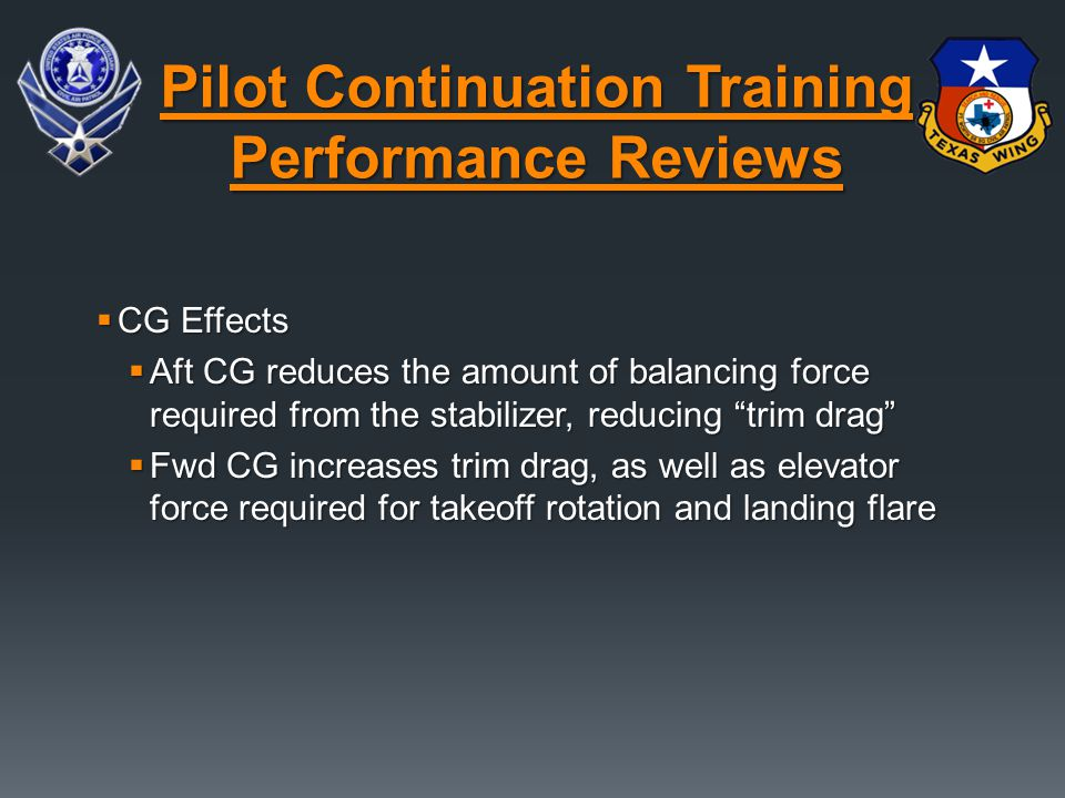  CG Effects  Aft CG reduces the amount of balancing force required from the stabilizer, reducing trim drag  Fwd CG increases trim drag, as well as elevator force required for takeoff rotation and landing flare Pilot Continuation Training Performance Reviews