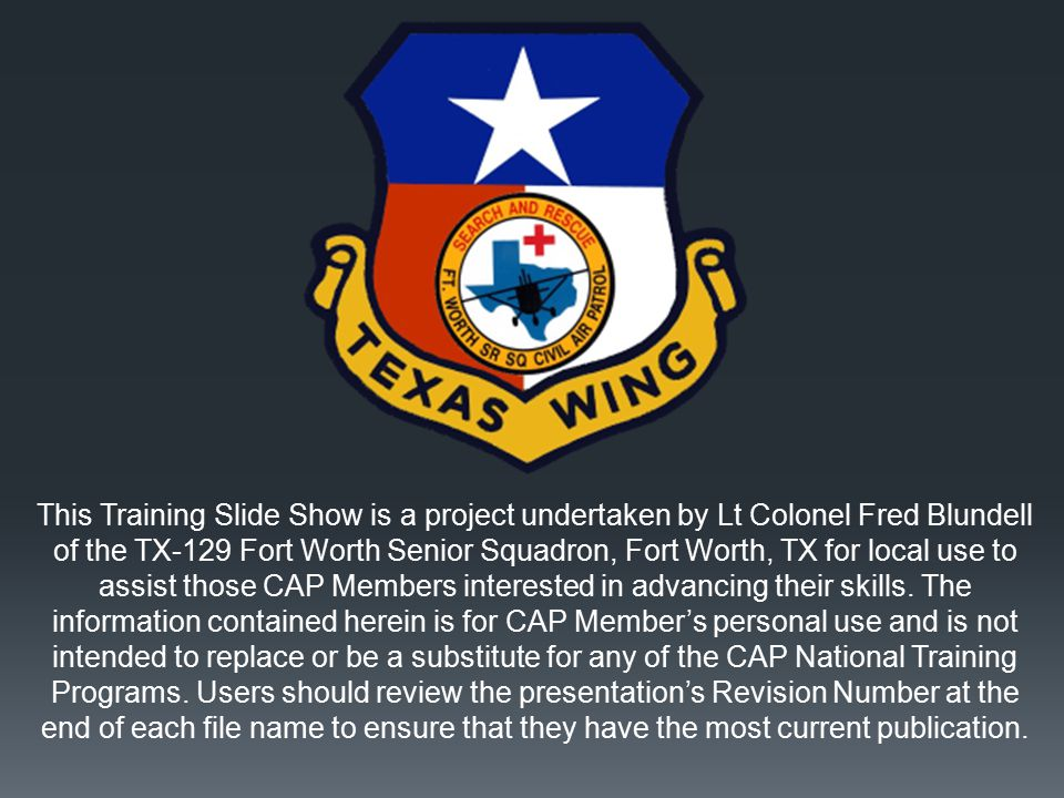 This Training Slide Show is a project undertaken by Lt Colonel Fred Blundell of the TX-129 Fort Worth Senior Squadron, Fort Worth, TX for local use to