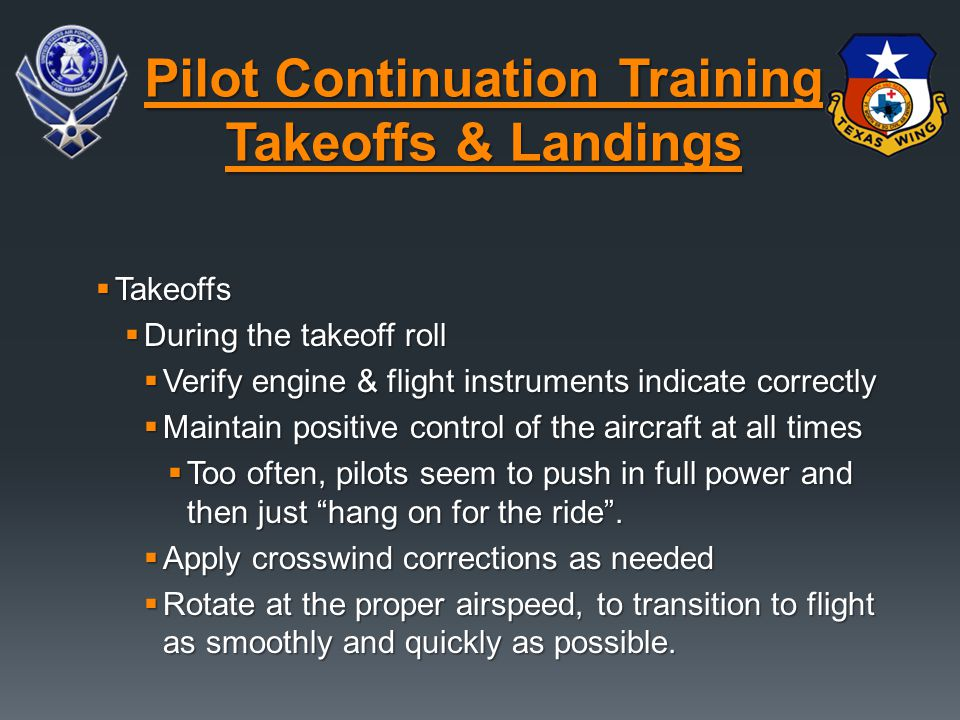  Takeoffs  During the takeoff roll  Verify engine & flight instruments indicate correctly  Maintain positive control of the aircraft at all times  Too often, pilots seem to push in full power and then just hang on for the ride .