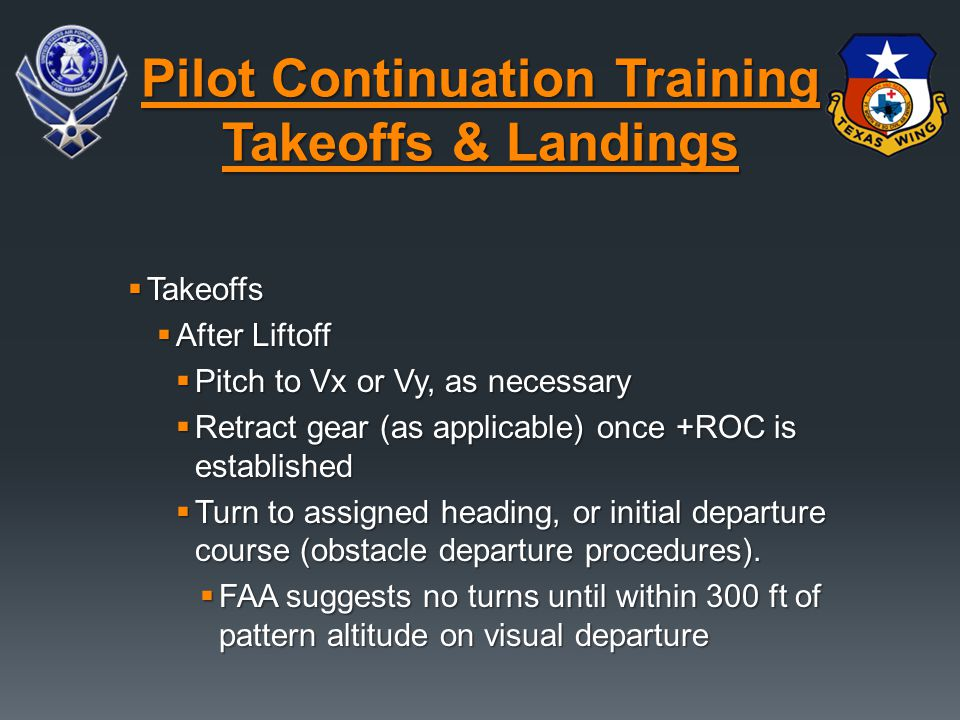  Takeoffs  After Liftoff  Pitch to Vx or Vy, as necessary  Retract gear (as applicable) once +ROC is established  Turn to assigned heading, or initial departure course (obstacle departure procedures).