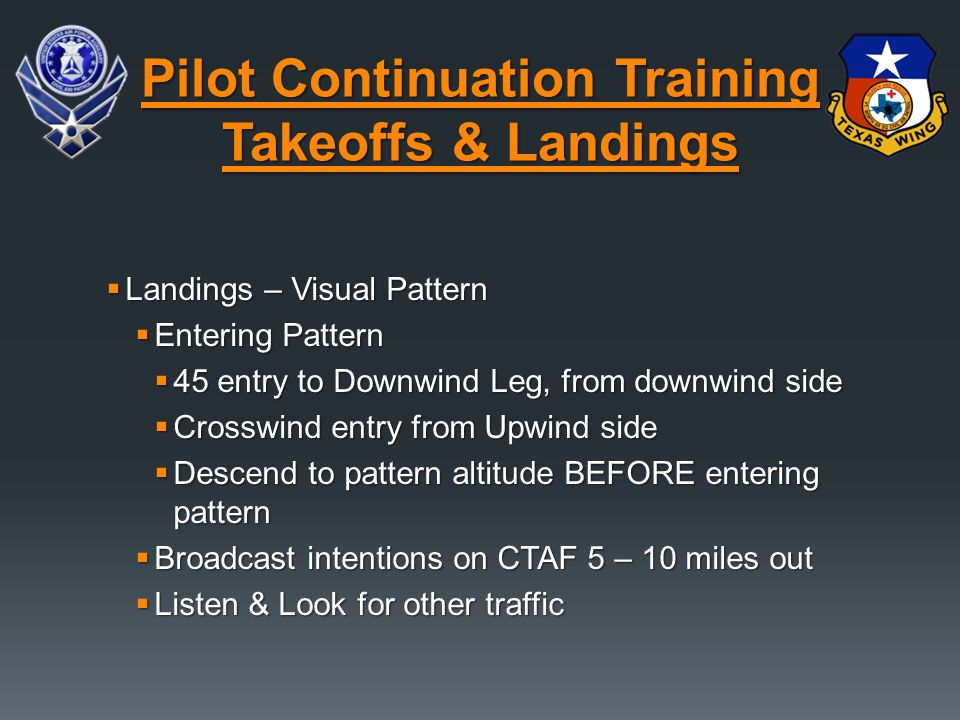 Landings – Visual Pattern  Entering Pattern  45 entry to Downwind Leg, from downwind side  Crosswind entry from Upwind side  Descend to pattern altitude BEFORE entering pattern  Broadcast intentions on CTAF 5 – 10 miles out  Listen & Look for other traffic Pilot Continuation Training Takeoffs & Landings