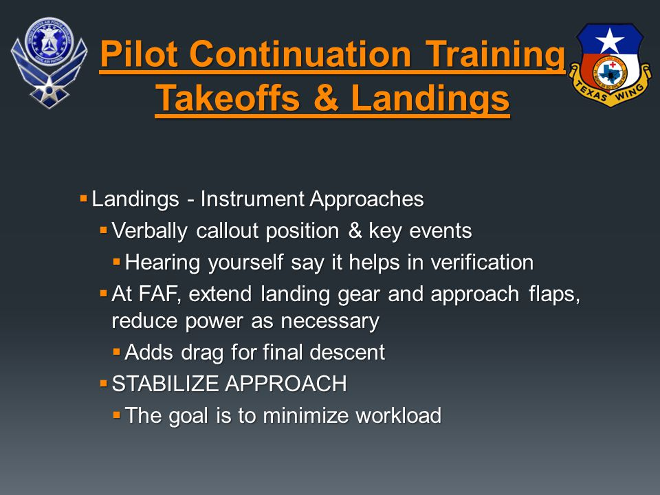  Landings - Instrument Approaches  Verbally callout position & key events  Hearing yourself say it helps in verification  At FAF, extend landing g
