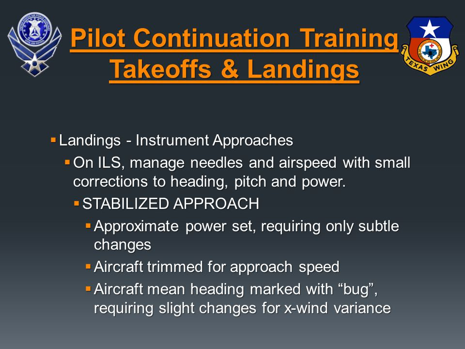  Landings - Instrument Approaches  On ILS, manage needles and airspeed with small corrections to heading, pitch and power.  STABILIZED APPROACH  A