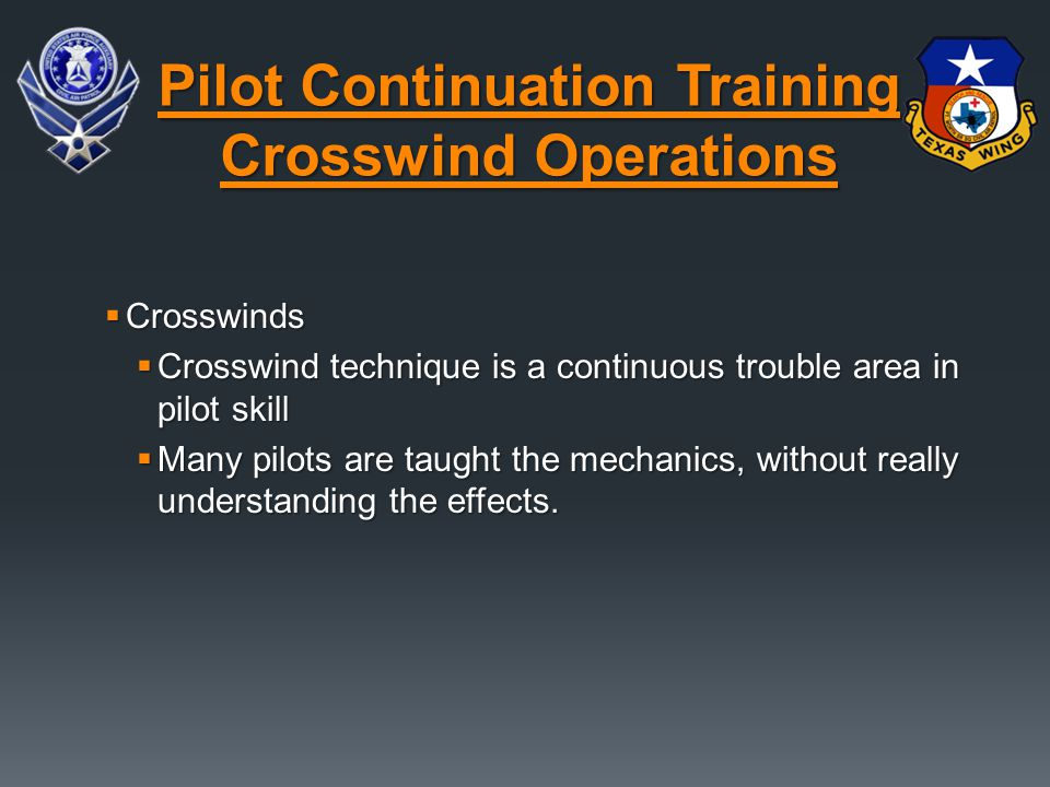  Crosswinds  Crosswind technique is a continuous trouble area in pilot skill  Many pilots are taught the mechanics, without really understanding th