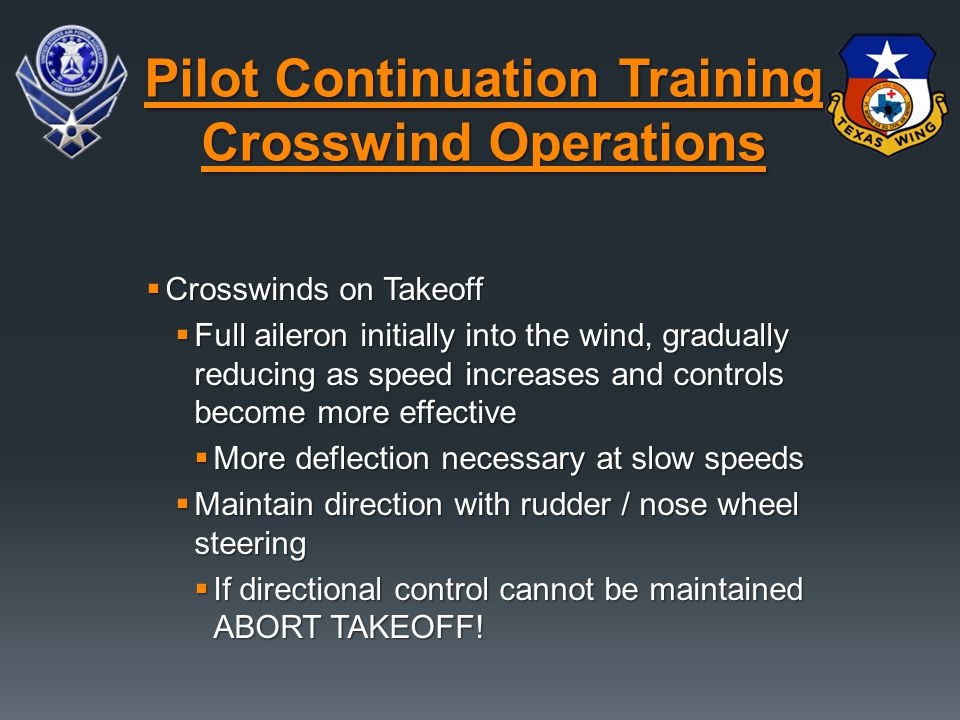  Crosswinds on Takeoff  Full aileron initially into the wind, gradually reducing as speed increases and controls become more effective  More deflec