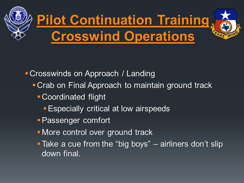  Crosswinds on Approach / Landing  Crab on Final Approach to maintain ground track  Coordinated flight  Especially critical at low airspeeds  Passenger comfort  More control over ground track  Take a cue from the big boys – airliners don't slip down final.