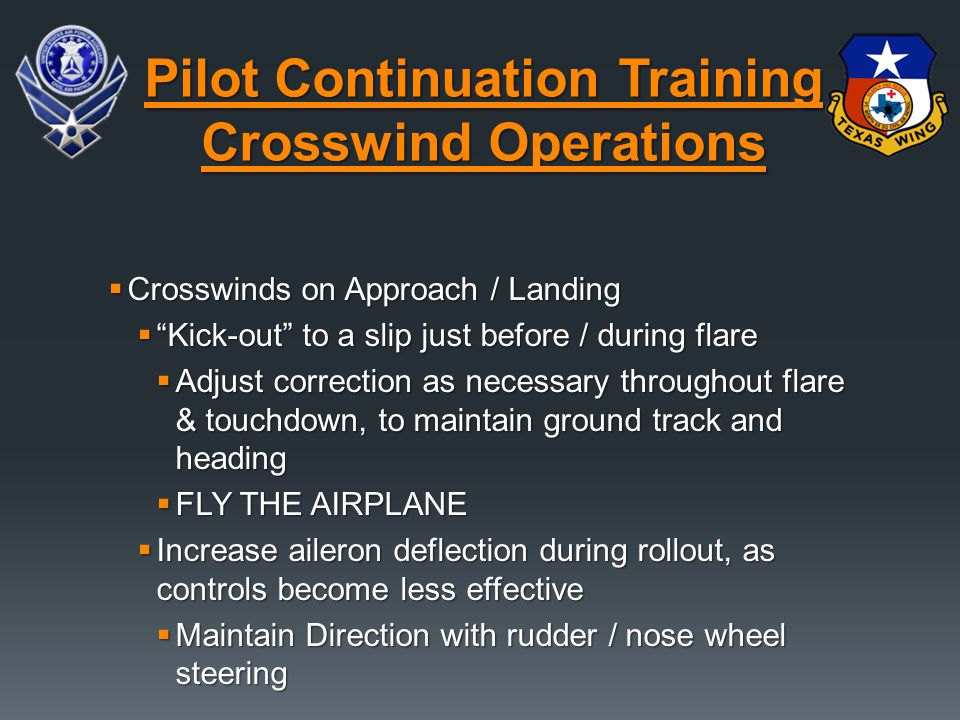 " Crosswinds on Approach / Landing  ""Kick-out"" to a slip just before / during flare  Adjust correction as necessary throughout flare & touchdown, to"