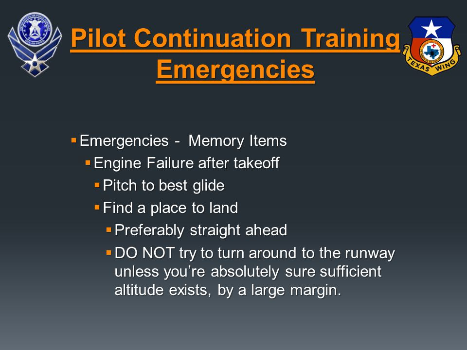  Emergencies - Memory Items  Engine Failure after takeoff  Pitch to best glide  Find a place to land  Preferably straight ahead  DO NOT try to t