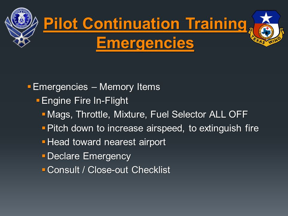  Emergencies – Memory Items  Engine Fire In-Flight  Mags, Throttle, Mixture, Fuel Selector ALL OFF  Pitch down to increase airspeed, to extinguish