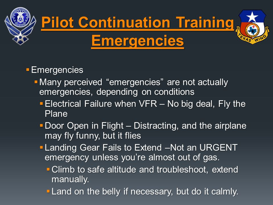  Emergencies  Many perceived emergencies are not actually emergencies, depending on conditions  Electrical Failure when VFR – No big deal, Fly the Plane  Door Open in Flight – Distracting, and the airplane may fly funny, but it flies  Landing Gear Fails to Extend –Not an URGENT emergency unless you're almost out of gas.