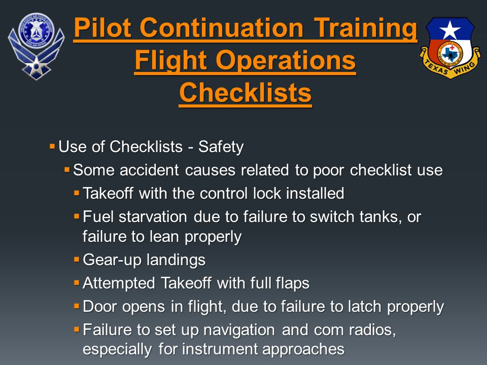  Use of Checklists - Safety  Some accident causes related to poor checklist use  Takeoff with the control lock installed  Fuel starvation due to failure to switch tanks, or failure to lean properly  Gear-up landings  Attempted Takeoff with full flaps  Door opens in flight, due to failure to latch properly  Failure to set up navigation and com radios, especially for instrument approaches Pilot Continuation Training Flight Operations Checklists