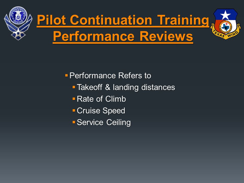  Performance Refers to  Takeoff & landing distances  Rate of Climb  Cruise Speed  Service Ceiling Pilot Continuation Training Performance Reviews
