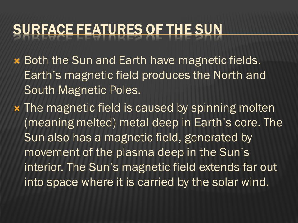  Both the Sun and Earth have magnetic fields. Earth's magnetic field produces the North and South Magnetic Poles.  The magnetic field is caused by s