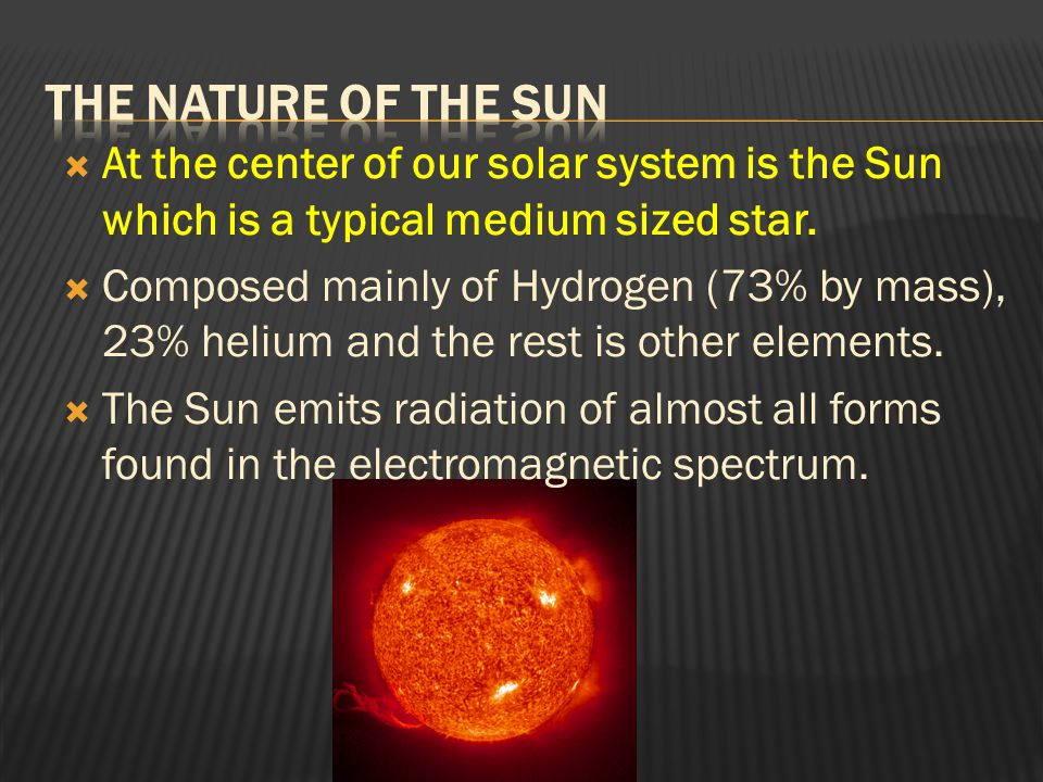  At the center of our solar system is the Sun which is a typical medium sized star.  Composed mainly of Hydrogen (73% by mass), 23% helium and the r