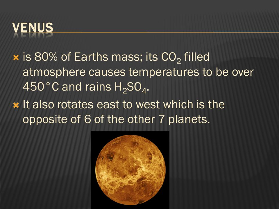  is 80% of Earths mass; its CO 2 filled atmosphere causes temperatures to be over 450°C and rains H 2 SO 4.  It also rotates east to west which is t