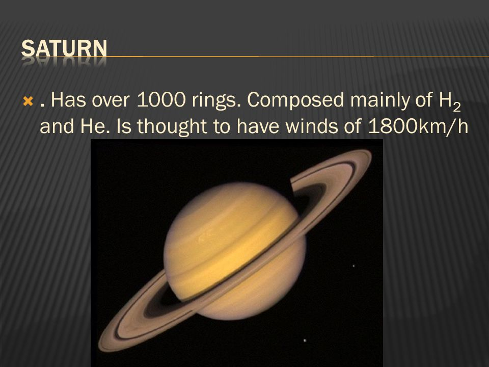 . Has over 1000 rings. Composed mainly of H 2 and He. Is thought to have winds of 1800km/h