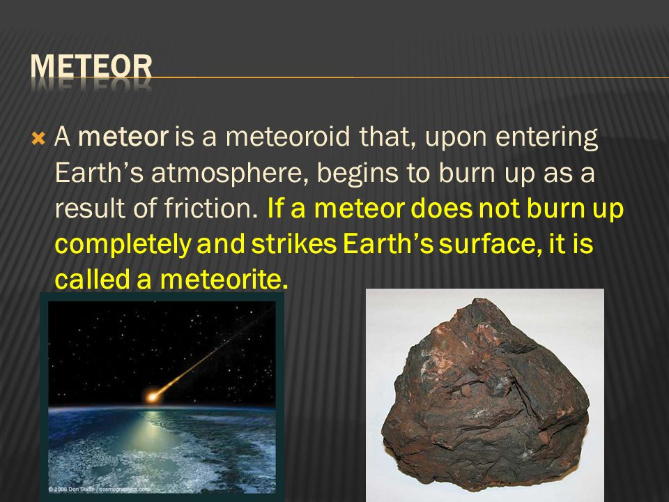  A meteor is a meteoroid that, upon entering Earth's atmosphere, begins to burn up as a result of friction. If a meteor does not burn up completely a