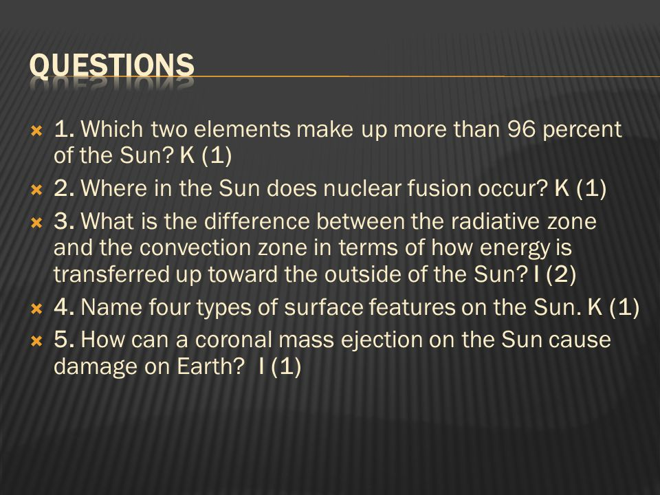  1. Which two elements make up more than 96 percent of the Sun? K (1)  2. Where in the Sun does nuclear fusion occur? K (1)  3. What is the differe