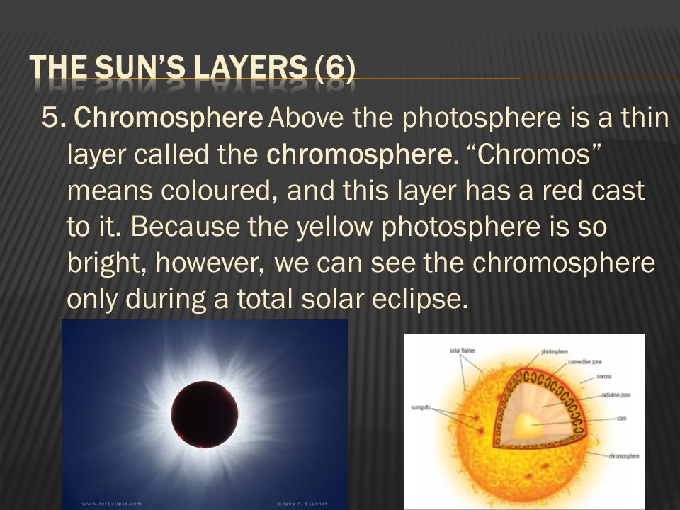 "5. Chromosphere Above the photosphere is a thin layer called the chromosphere. ""Chromos"" means coloured, and this layer has a red cast to it. Because"