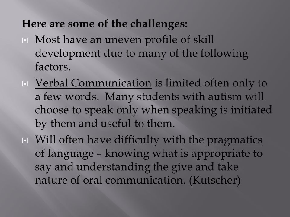 Here are some of the challenges:  Most have an uneven profile of skill development due to many of the following factors.