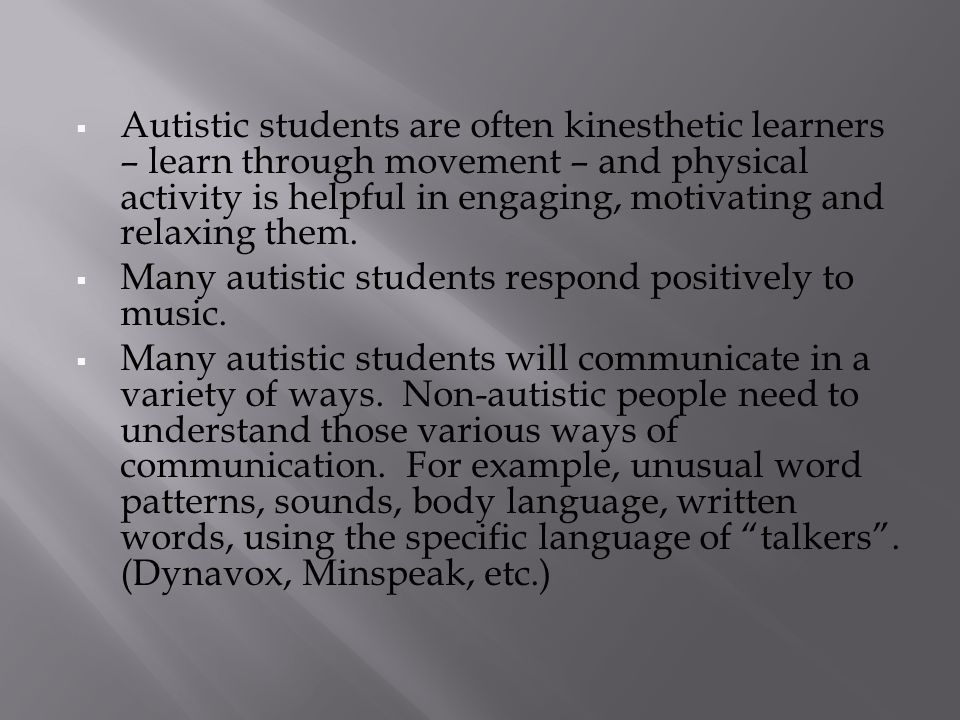  Autistic students are often kinesthetic learners – learn through movement – and physical activity is helpful in engaging, motivating and relaxing them.