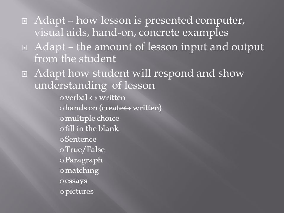  Adapt – how lesson is presented computer, visual aids, hand-on, concrete examples  Adapt – the amount of lesson input and output from the student  Adapt how student will respond and show understanding of lesson o verbal  written o hands on (create  written) o multiple choice o fill in the blank o Sentence o True/False o Paragraph o matching o essays o pictures