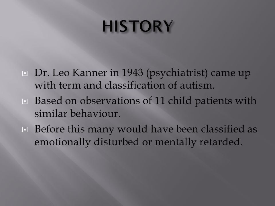 DDr. Leo Kanner in 1943 (psychiatrist) came up with term and classification of autism.