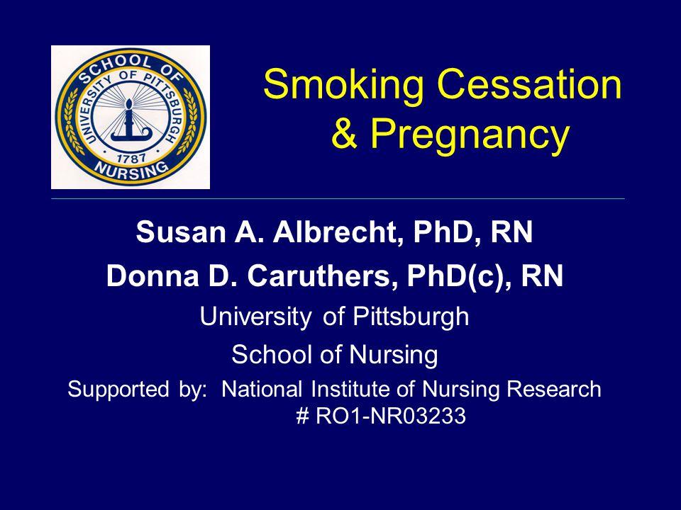 Smoking Cessation & Pregnancy Susan A. Albrecht, PhD, RN Donna D.