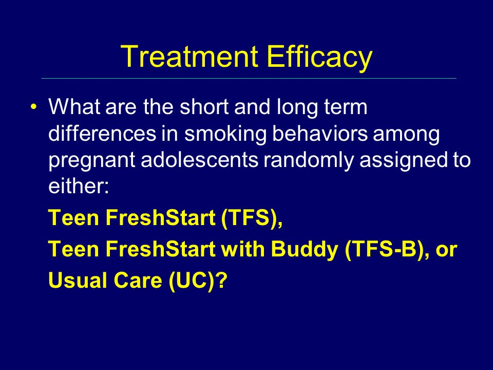 Treatment Efficacy What are the short and long term differences in smoking behaviors among pregnant adolescents randomly assigned to either: Teen FreshStart (TFS), Teen FreshStart with Buddy (TFS-B), or Usual Care (UC)