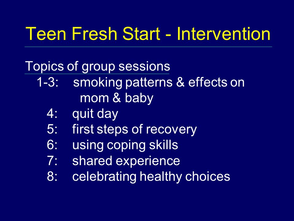 Teen Fresh Start - Intervention Topics of group sessions 1-3: smoking patterns & effects on mom & baby 4: quit day 5: first steps of recovery 6: using