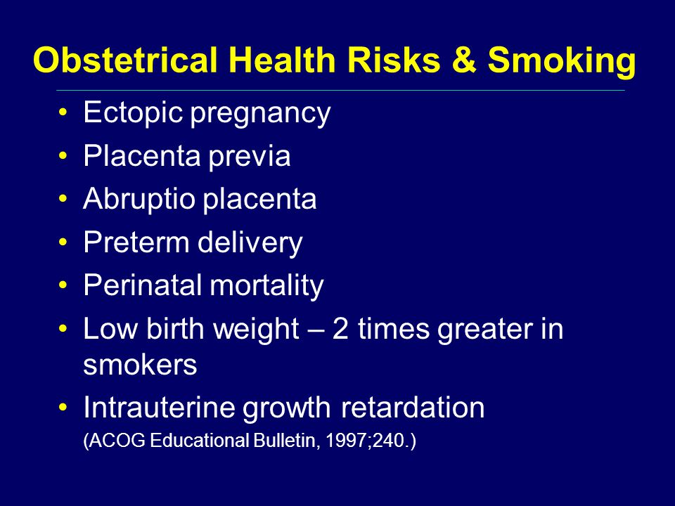 Obstetrical Health Risks & Smoking Ectopic pregnancy Placenta previa Abruptio placenta Preterm delivery Perinatal mortality Low birth weight – 2 times