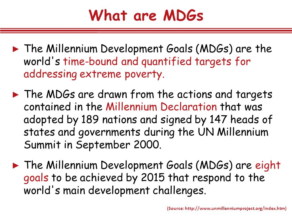 What are MDGs… ► The Millennium Development Goals (MDGs) are the world s time-bound and quantified targets for addressing extreme poverty.