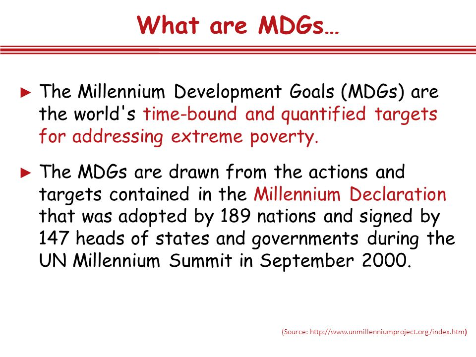 Progress in achieving goals defined in terms of targets Monitoring progress through target-specific indicators MDG: Goals & Targets Baseline Year= 1990 Target Year= 2015 8 goals, 18 targets, 48 indicators