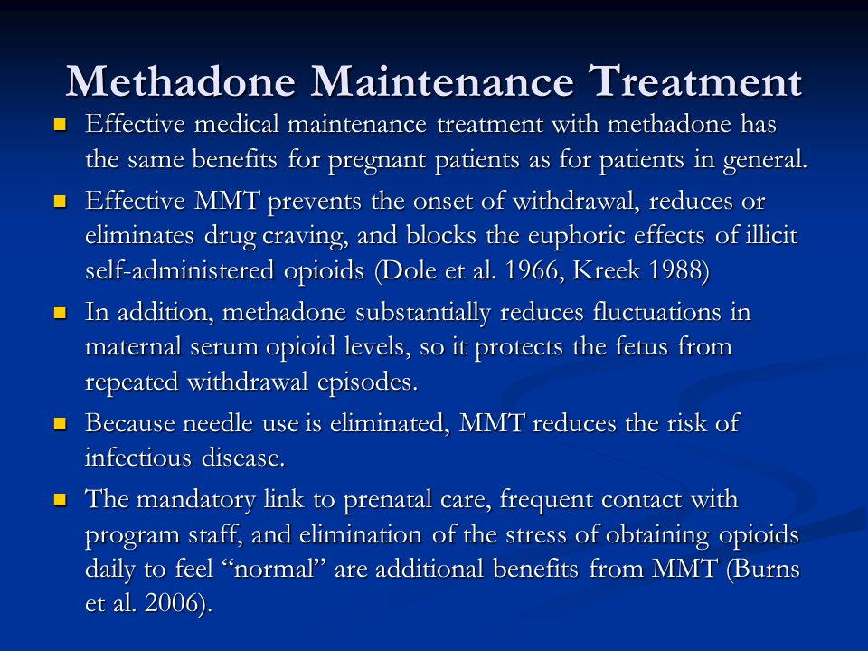 Methadone Maintenance Treatment Effective medical maintenance treatment with methadone has the same benefits for pregnant patients as for patients in