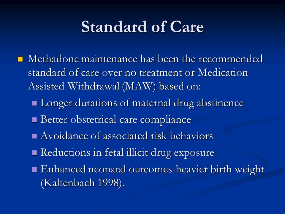 Standard of Care Methadone maintenance has been the recommended standard of care over no treatment or Medication Assisted Withdrawal (MAW) based on: Methadone maintenance has been the recommended standard of care over no treatment or Medication Assisted Withdrawal (MAW) based on: Longer durations of maternal drug abstinence Longer durations of maternal drug abstinence Better obstetrical care compliance Better obstetrical care compliance Avoidance of associated risk behaviors Avoidance of associated risk behaviors Reductions in fetal illicit drug exposure Reductions in fetal illicit drug exposure Enhanced neonatal outcomes-heavier birth weight (Kaltenbach 1998).