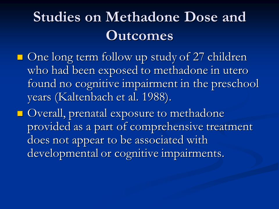 Studies on Methadone Dose and Outcomes One long term follow up study of 27 children who had been exposed to methadone in utero found no cognitive impa