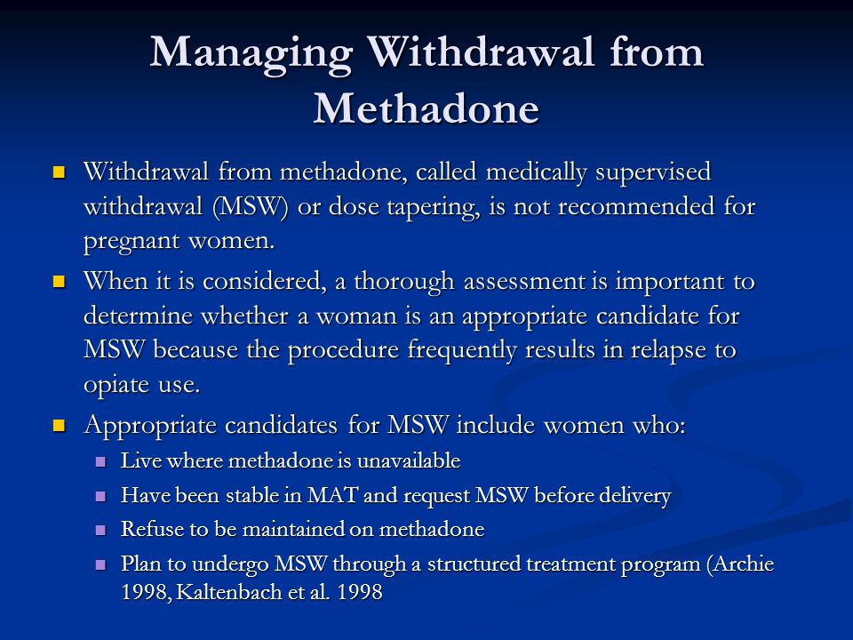 Managing Withdrawal from Methadone Withdrawal from methadone, called medically supervised withdrawal (MSW) or dose tapering, is not recommended for pregnant women.