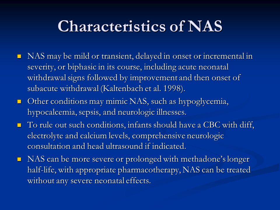 Characteristics of NAS NAS may be mild or transient, delayed in onset or incremental in severity, or biphasic in its course, including acute neonatal