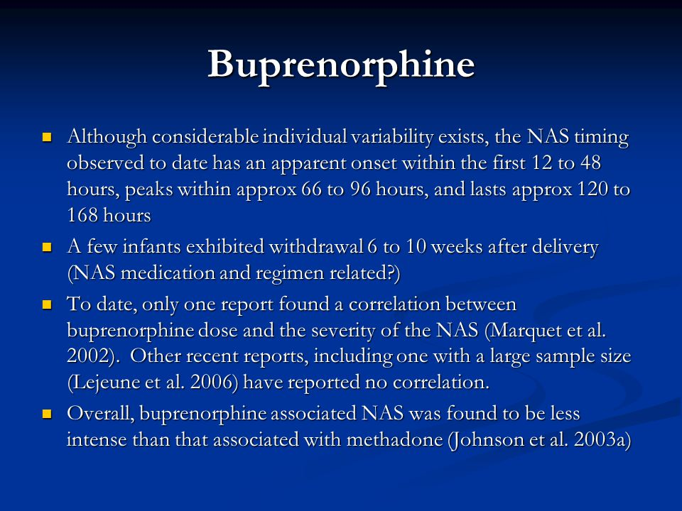 Buprenorphine Although considerable individual variability exists, the NAS timing observed to date has an apparent onset within the first 12 to 48 hours, peaks within approx 66 to 96 hours, and lasts approx 120 to 168 hours Although considerable individual variability exists, the NAS timing observed to date has an apparent onset within the first 12 to 48 hours, peaks within approx 66 to 96 hours, and lasts approx 120 to 168 hours A few infants exhibited withdrawal 6 to 10 weeks after delivery (NAS medication and regimen related?) A few infants exhibited withdrawal 6 to 10 weeks after delivery (NAS medication and regimen related?) To date, only one report found a correlation between buprenorphine dose and the severity of the NAS (Marquet et al.
