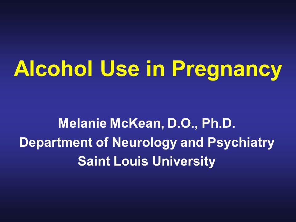 Alcohol Use in Pregnancy Melanie McKean, D.O., Ph.D.