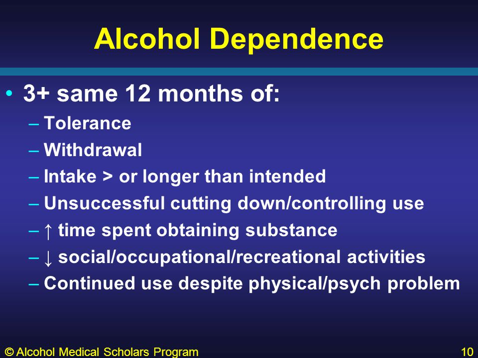Alcohol Dependence 3+ same 12 months of: –Tolerance –Withdrawal –Intake > or longer than intended –Unsuccessful cutting down/controlling use –↑ time spent obtaining substance –↓ social/occupational/recreational activities –Continued use despite physical/psych problem © Alcohol Medical Scholars Program10