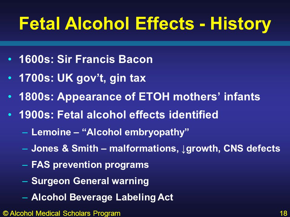 Fetal Alcohol Effects - History 1600s: Sir Francis Bacon 1700s: UK gov't, gin tax 1800s: Appearance of ETOH mothers' infants © Alcohol Medical Scholars Program18 1900s: Fetal alcohol effects identified –Lemoine – Alcohol embryopathy –Jones & Smith – malformations, ↓growth, CNS defects –FAS prevention programs –Surgeon General warning –Alcohol Beverage Labeling Act