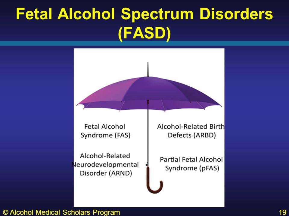 Fetal Alcohol Spectrum Disorders (FASD) © Alcohol Medical Scholars Program19