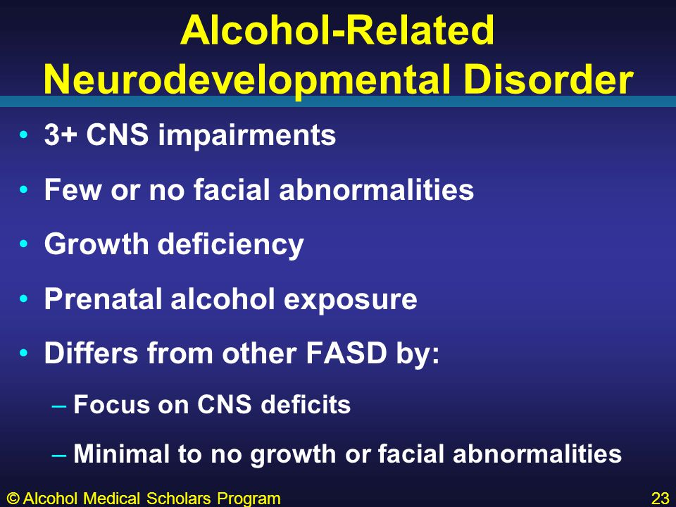 Alcohol-Related Neurodevelopmental Disorder 3+ CNS impairments Few or no facial abnormalities Growth deficiency Prenatal alcohol exposure Differs from other FASD by: –Focus on CNS deficits –Minimal to no growth or facial abnormalities © Alcohol Medical Scholars Program23